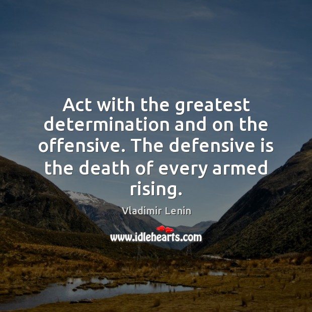 Act with the greatest determination and on the offensive. The defensive is Vladimir Lenin Picture Quote