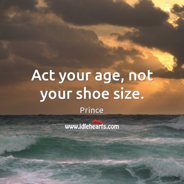 Act your age, not your shoe size. Prince Picture Quote