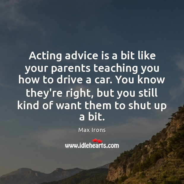 Acting advice is a bit like your parents teaching you how to Max Irons Picture Quote