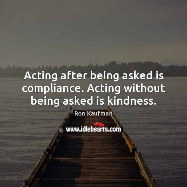Acting after being asked is compliance. Acting without being asked is kindness. Ron Kaufman Picture Quote