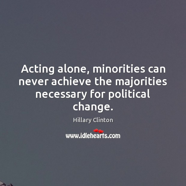 Image, Acting alone, minorities can never achieve the majorities necessary for political change.