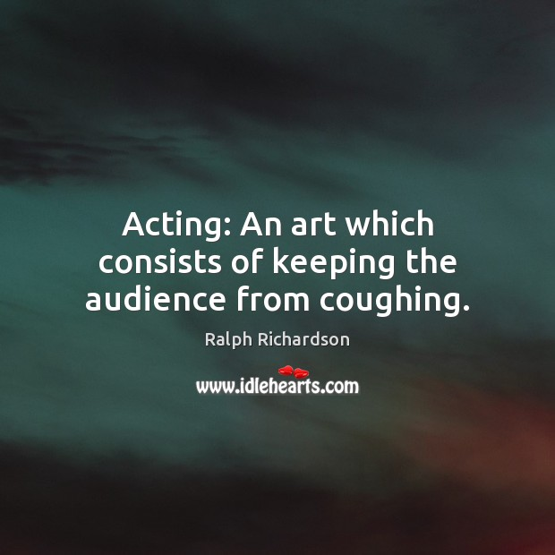 Acting: An art which consists of keeping the audience from coughing. Image