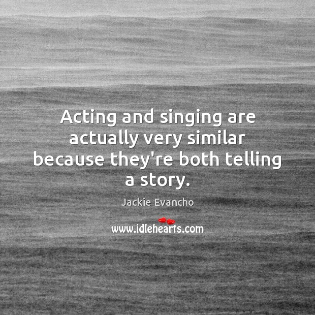 Acting and singing are actually very similar because they're both telling a story. Image