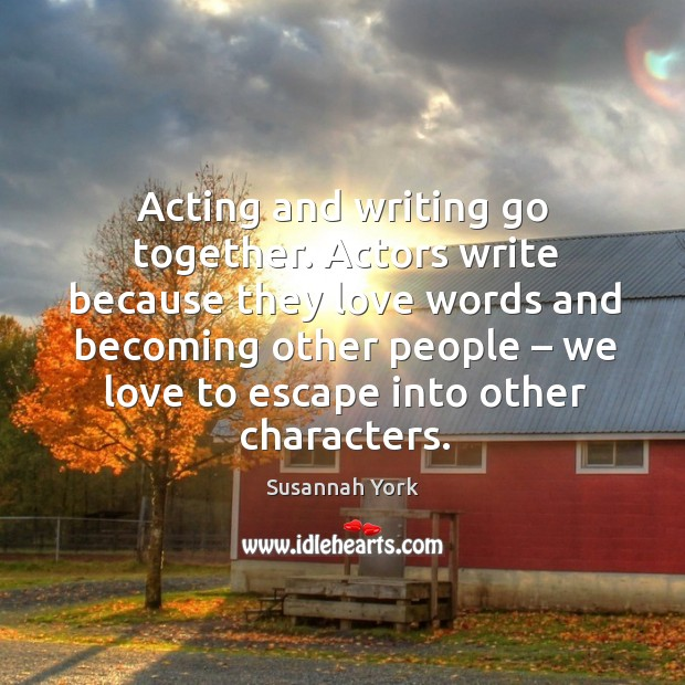 Acting and writing go together. Actors write because they love words Image