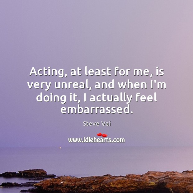 Image, Acting, at least for me, is very unreal, and when I'm doing