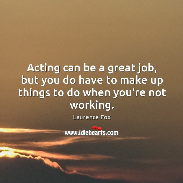 Acting can be a great job, but you do have to make Image