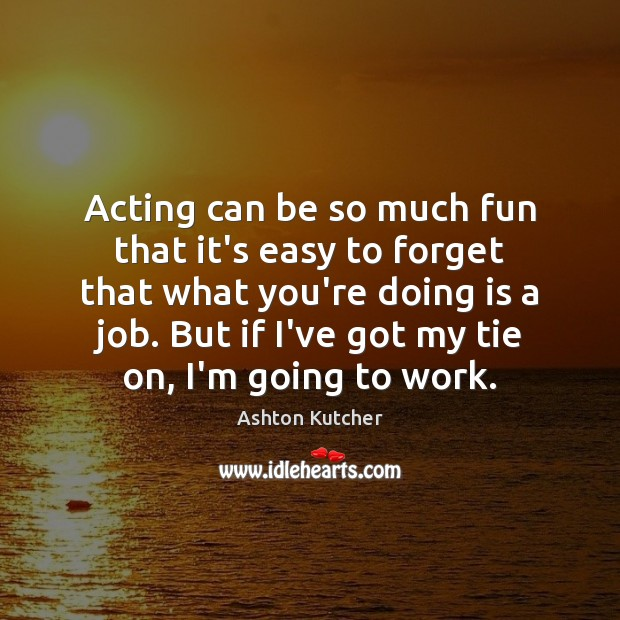 Image, Acting can be so much fun that it's easy to forget that