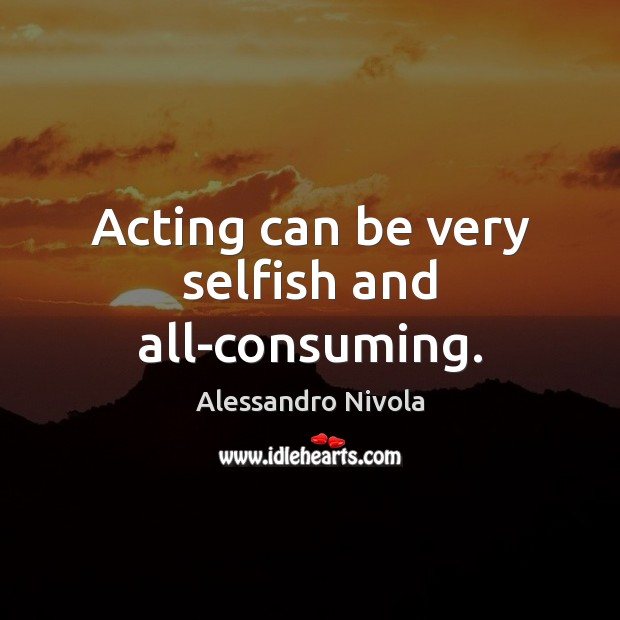Image, Acting can be very selfish and all-consuming.