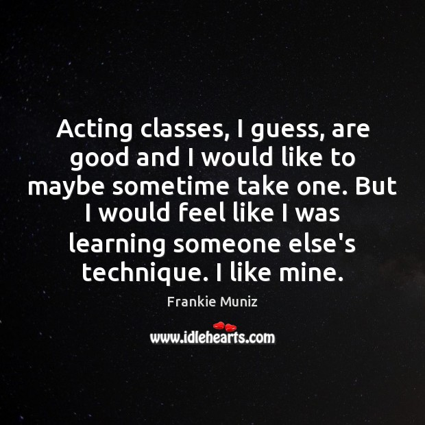 Acting classes, I guess, are good and I would like to maybe Image