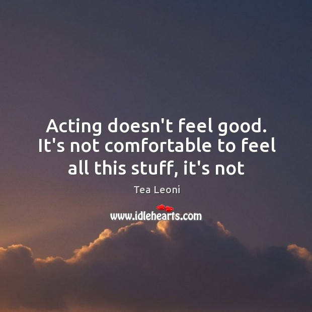Acting doesn't feel good. It's not comfortable to feel all this stuff, it's not Image