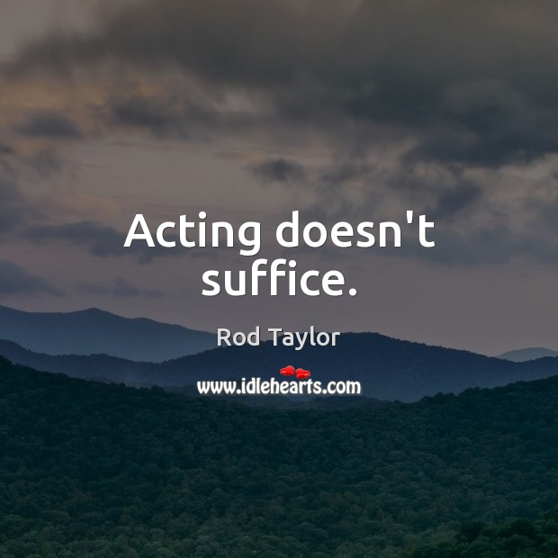 Acting doesn't suffice. Image