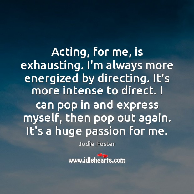 Acting, for me, is exhausting. I'm always more energized by directing. It's Jodie Foster Picture Quote