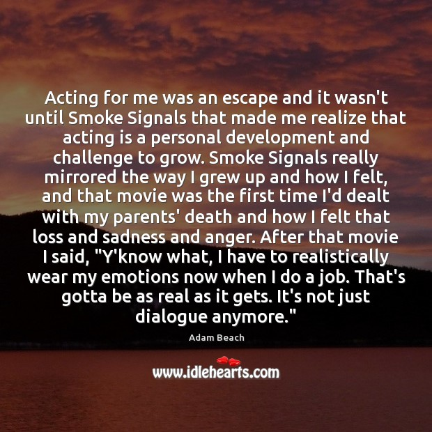 Image, Acting for me was an escape and it wasn't until Smoke Signals