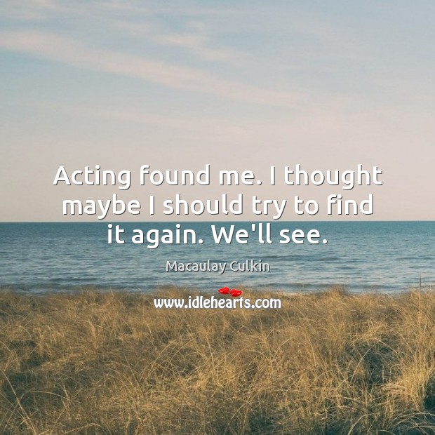Acting found me. I thought maybe I should try to find it again. We'll see. Macaulay Culkin Picture Quote