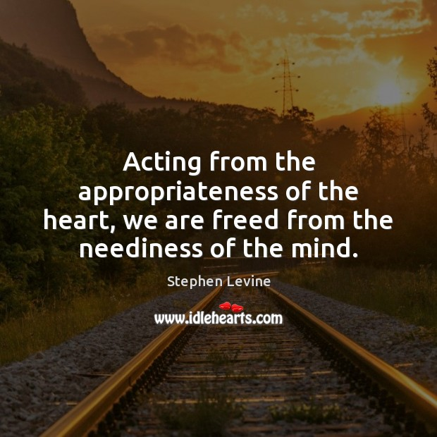 Image, Acting from the appropriateness of the heart, we are freed from the neediness of the mind.