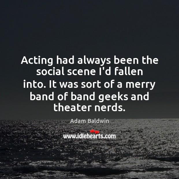Image, Acting had always been the social scene I'd fallen into. It was