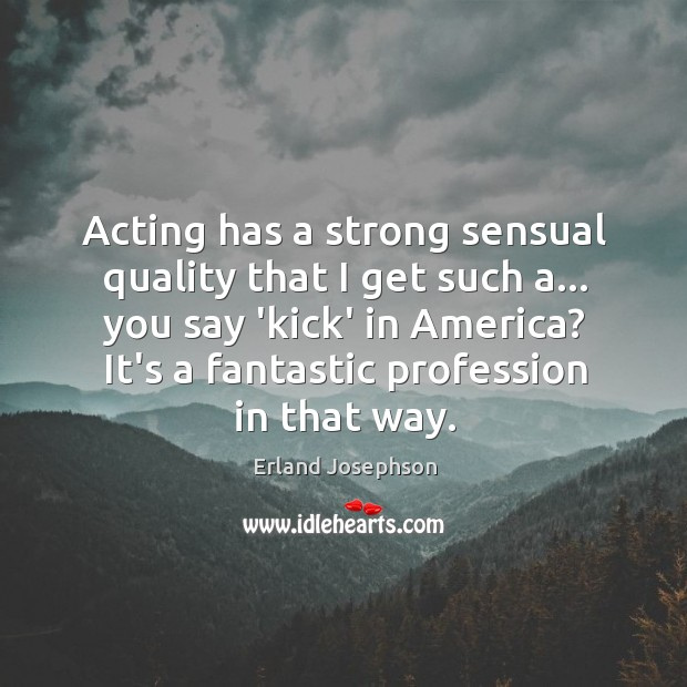 Image, Acting has a strong sensual quality that I get such a… you