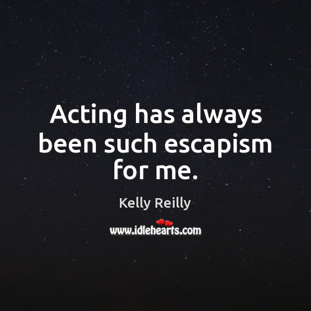 Acting has always been such escapism for me. Kelly Reilly Picture Quote