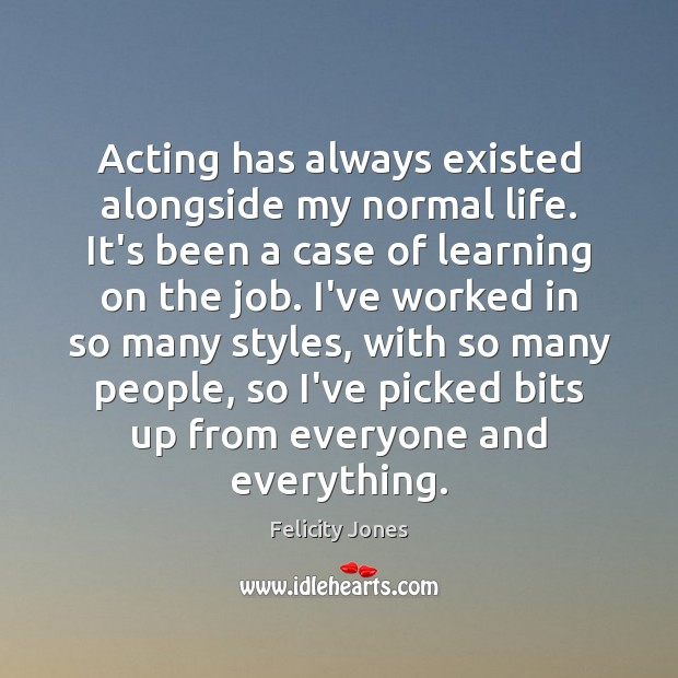 Acting has always existed alongside my normal life. It's been a case Felicity Jones Picture Quote