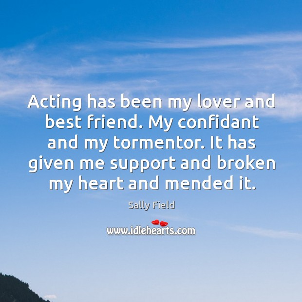 Acting has been my lover and best friend. My confidant and my Sally Field Picture Quote