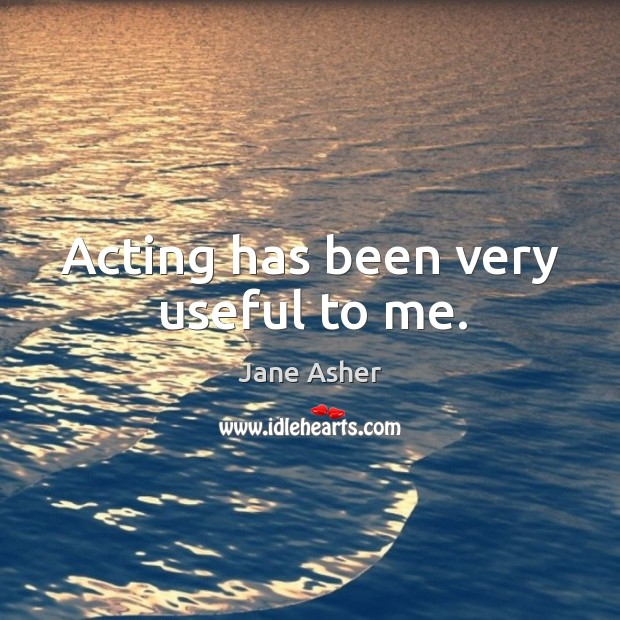 Acting has been very useful to me. Image