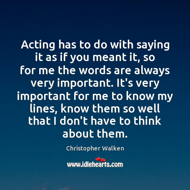 Acting has to do with saying it as if you meant it, Christopher Walken Picture Quote