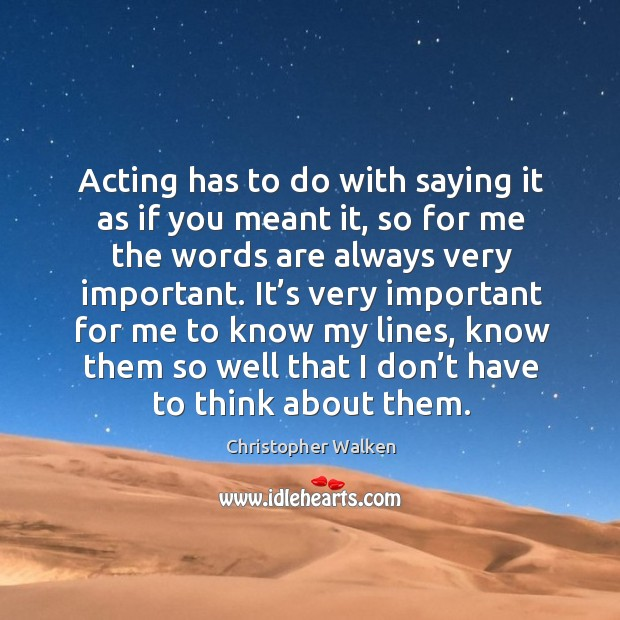 Image, Acting has to do with saying it as if you meant it, so for me the words are always very important.