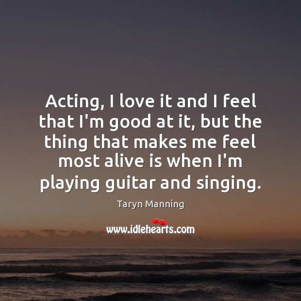 Acting, I love it and I feel that I'm good at it, Taryn Manning Picture Quote