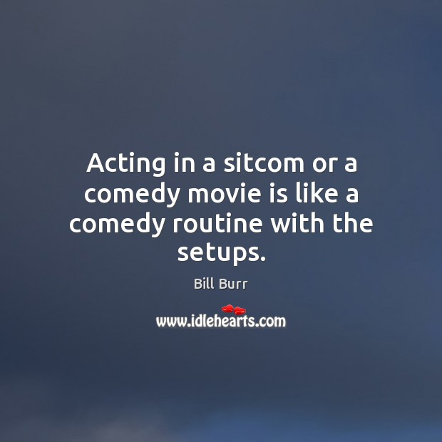 Image, Acting in a sitcom or a comedy movie is like a comedy routine with the setups.