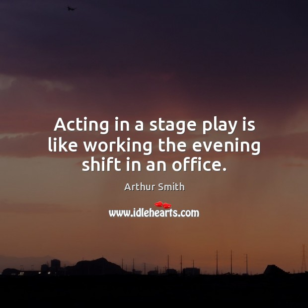 Image, Acting in a stage play is like working the evening shift in an office.