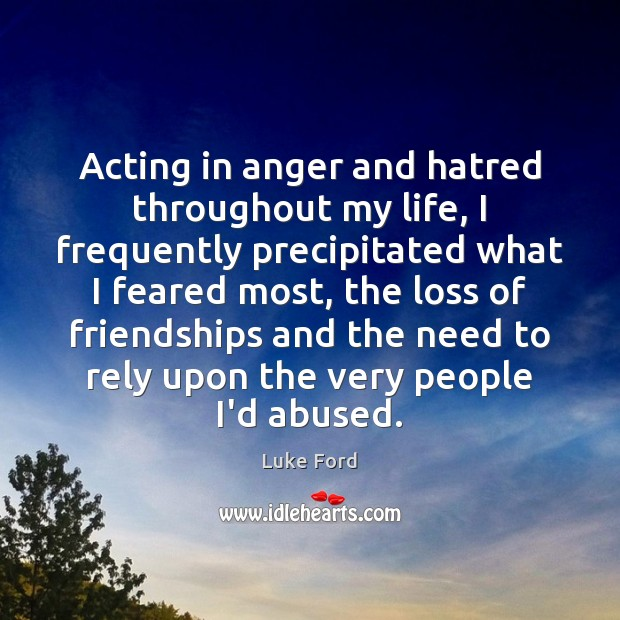 Image, Acting in anger and hatred throughout my life, I frequently precipitated what