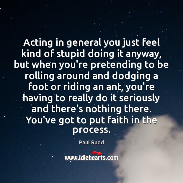 Image, Acting in general you just feel kind of stupid doing it anyway,