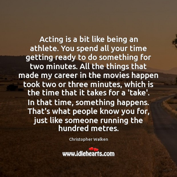 Acting is a bit like being an athlete. You spend all your Image