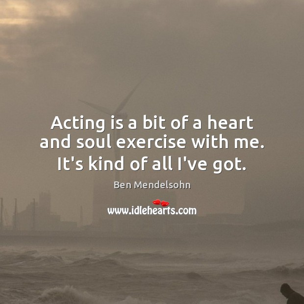 Image, Acting is a bit of a heart and soul exercise with me. It's kind of all I've got.