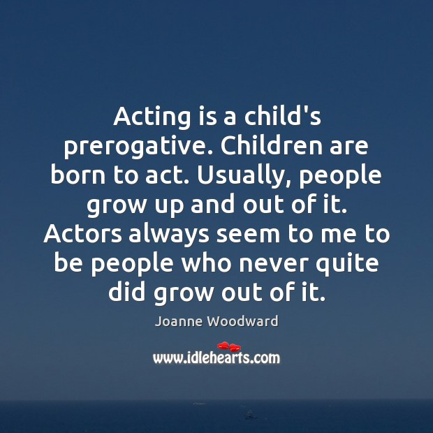 Acting is a child's prerogative. Children are born to act. Usually, people Children Quotes Image