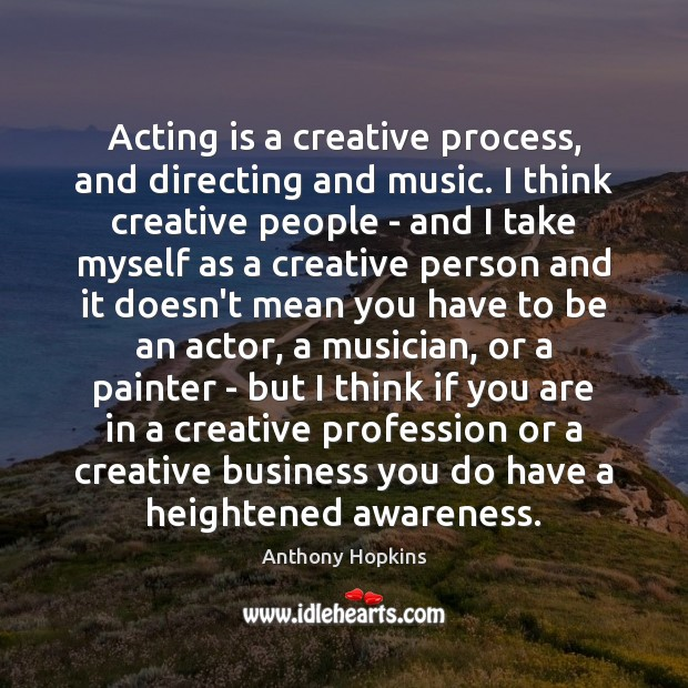 Acting is a creative process, and directing and music. I think creative Image