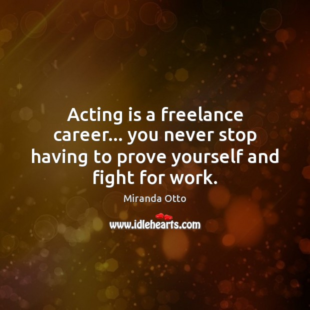 Acting is a freelance career… you never stop having to prove yourself Miranda Otto Picture Quote