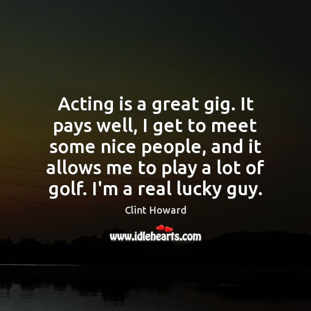 Acting is a great gig. It pays well, I get to meet Image