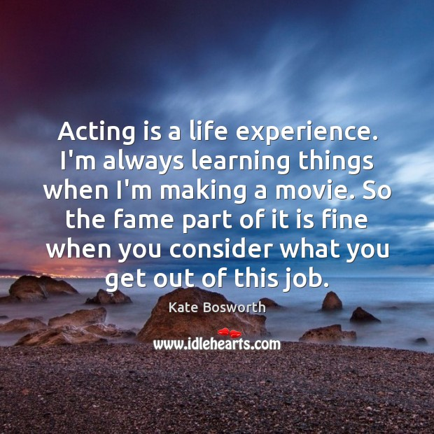 Acting is a life experience. I'm always learning things when I'm making Acting Quotes Image