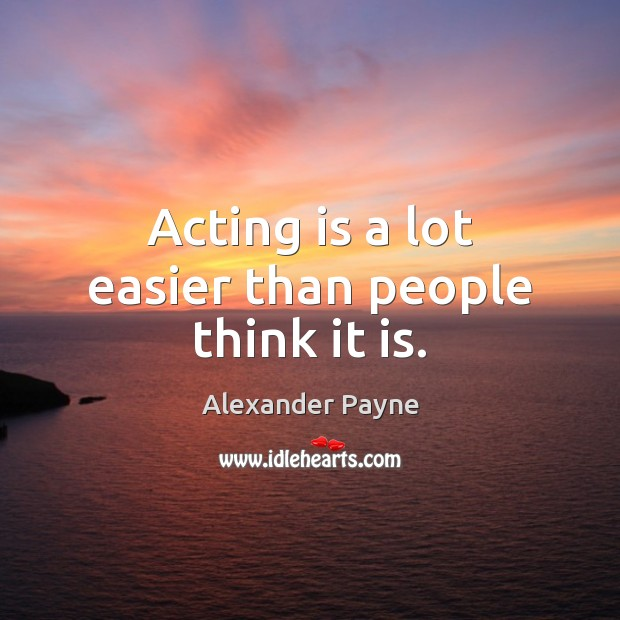 Acting is a lot easier than people think it is. Image