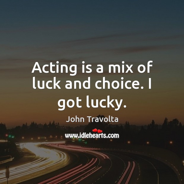 Image, Acting is a mix of luck and choice. I got lucky.