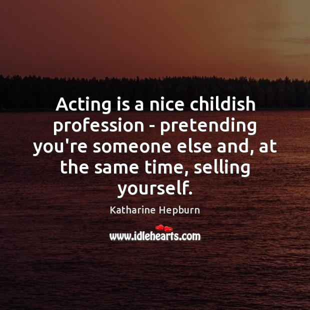 Acting is a nice childish profession – pretending you're someone else and, Katharine Hepburn Picture Quote