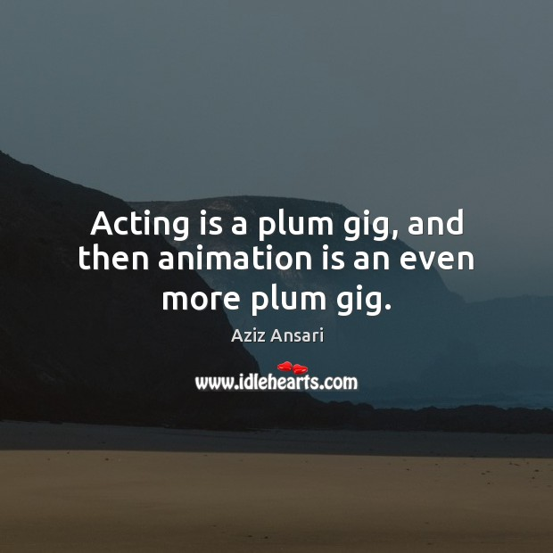 Image, Acting is a plum gig, and then animation is an even more plum gig.