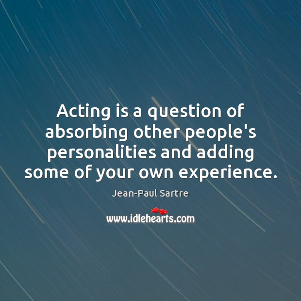 Image, Acting is a question of absorbing other people's personalities and adding some