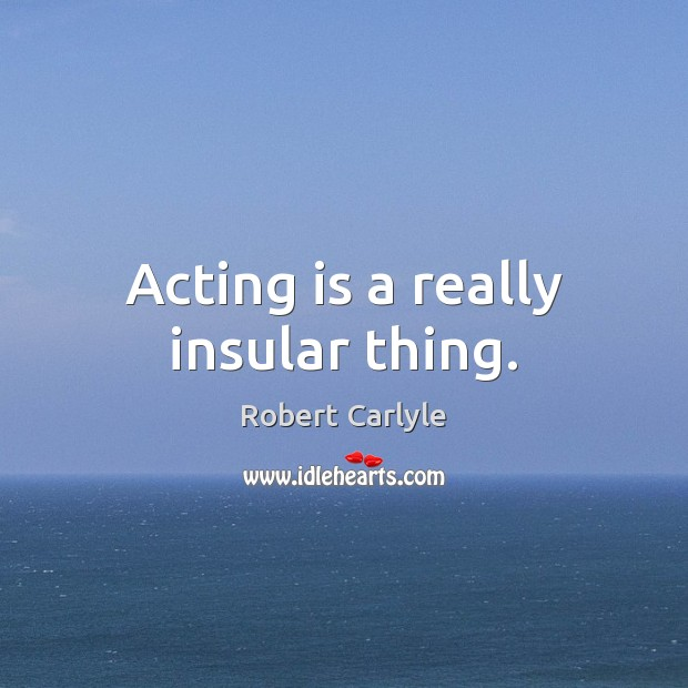Acting is a really insular thing. Acting Quotes Image
