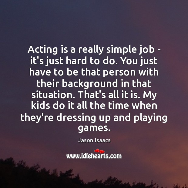 Image, Acting is a really simple job – it's just hard to do.