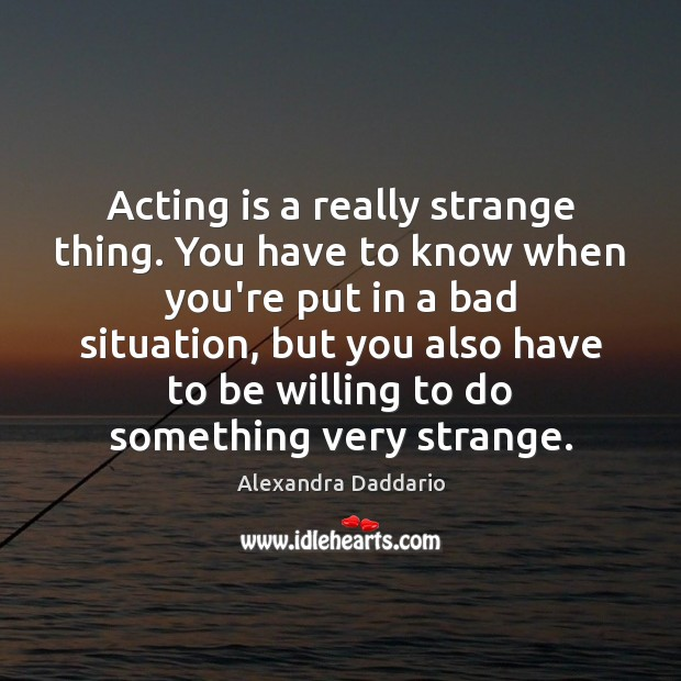 Image, Acting is a really strange thing. You have to know when you're