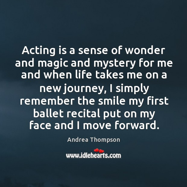 Image, Acting is a sense of wonder and magic and mystery for me and when life takes.