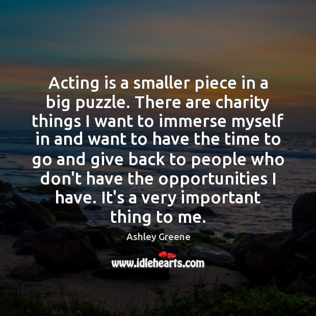 Acting is a smaller piece in a big puzzle. There are charity Ashley Greene Picture Quote