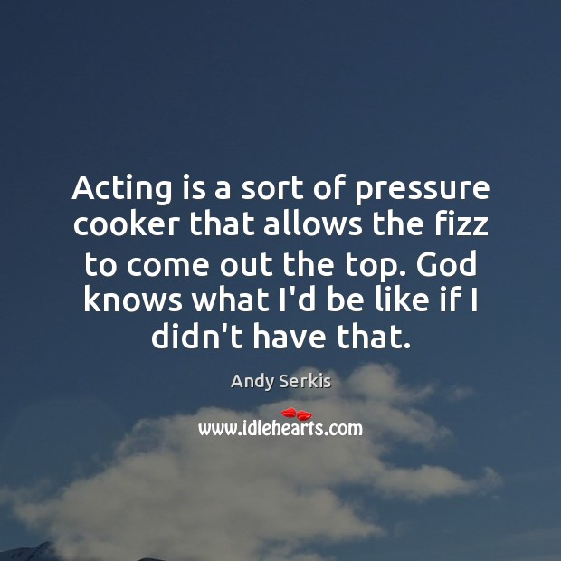 Acting is a sort of pressure cooker that allows the fizz to Andy Serkis Picture Quote